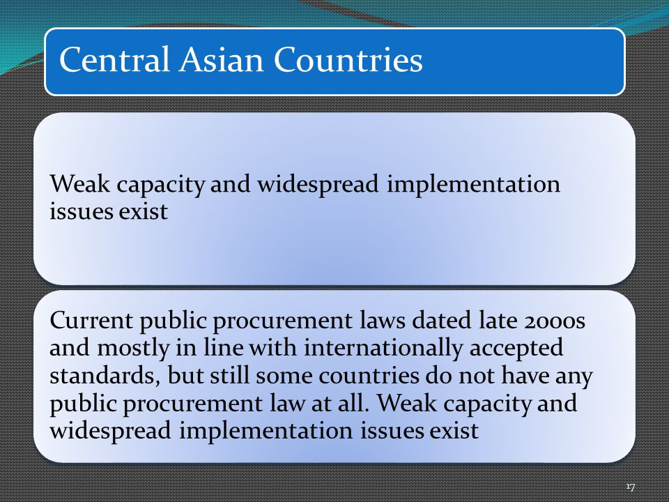 Central Asian Countries 17 Weak capacity and widespread implementation issues exist Current public procurement laws dated late 2000s and mostly in line with internationally accepted standards, but still some countries do not have any public procurement law at all.