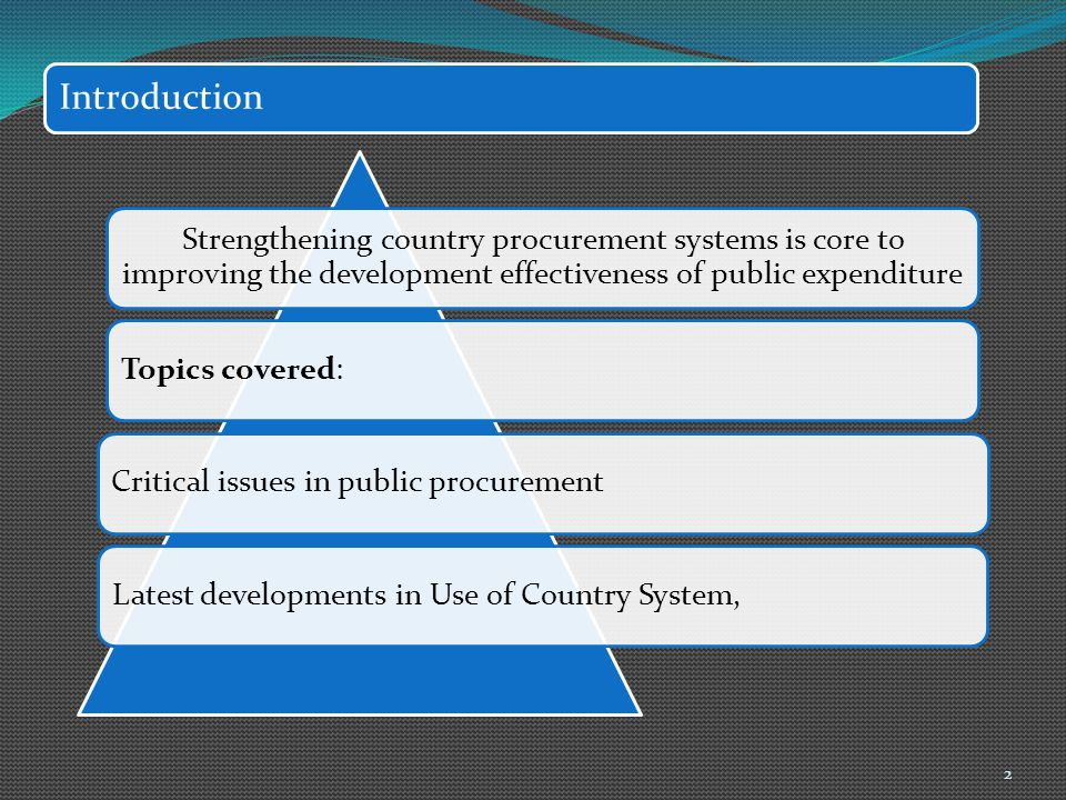 Introduction Strengthening country procurement systems is core to improving the development effectiveness of public expenditure Topics covered:Critica