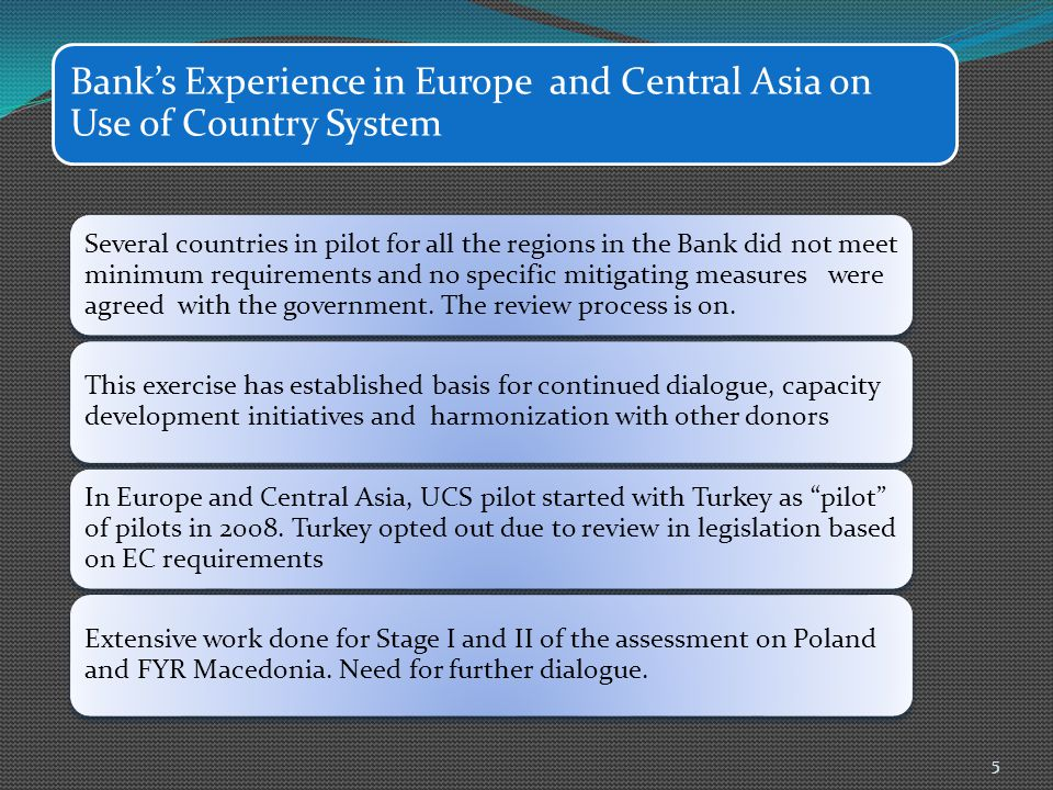 Bank's Experience in Europe and Central Asia on Use of Country System Several countries in pilot for all the regions in the Bank did not meet minimum requirements and no specific mitigating measures were agreed with the government.