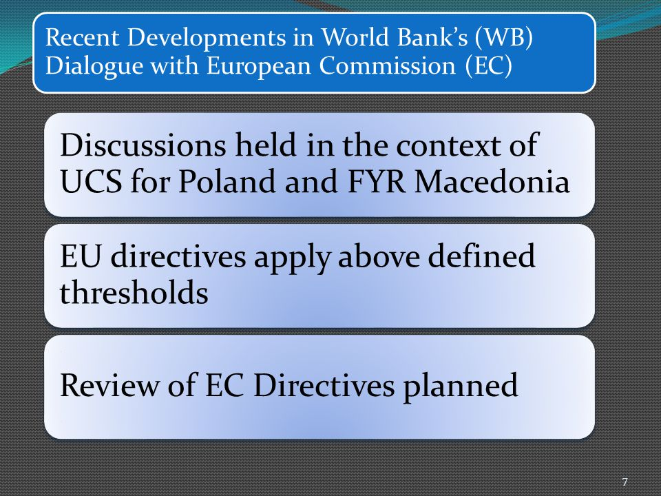 Recent Developments in World Bank's (WB) Dialogue with European Commission (EC) Discussions held in the context of UCS for Poland and FYR Macedonia EU directives apply above defined thresholds Review of EC Directives planned 7