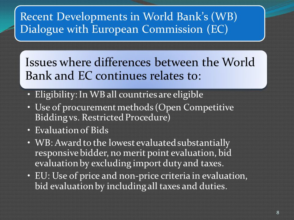 Recent Developments in World Bank's (WB) Dialogue with European Commission (EC) Issues where differences between the World Bank and EC continues relates to: Eligibility: In WB all countries are eligible Use of procurement methods (Open Competitive Bidding vs.