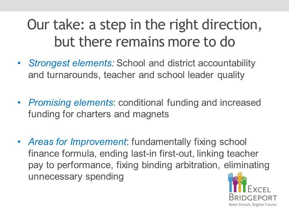 Our take: a step in the right direction, but there remains more to do Strongest elements: School and district accountability and turnarounds, teacher and school leader quality Promising elements: conditional funding and increased funding for charters and magnets Areas for Improvement: fundamentally fixing school finance formula, ending last-in first-out, linking teacher pay to performance, fixing binding arbitration, eliminating unnecessary spending