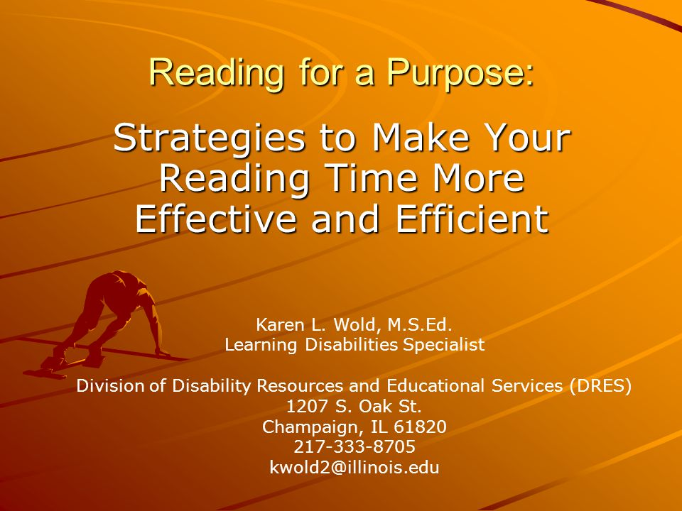 Reading for a Purpose: Strategies to Make Your Reading Time More Effective and Efficient Karen L. Wold, M.S.Ed. Learning Disabilities Specialist Divis