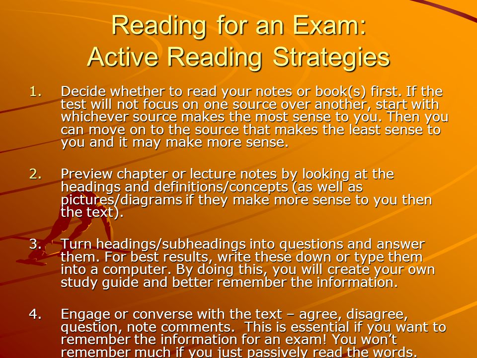 Reading for an Exam: Active Reading Strategies 1.Decide whether to read your notes or book(s) first. If the test will not focus on one source over ano