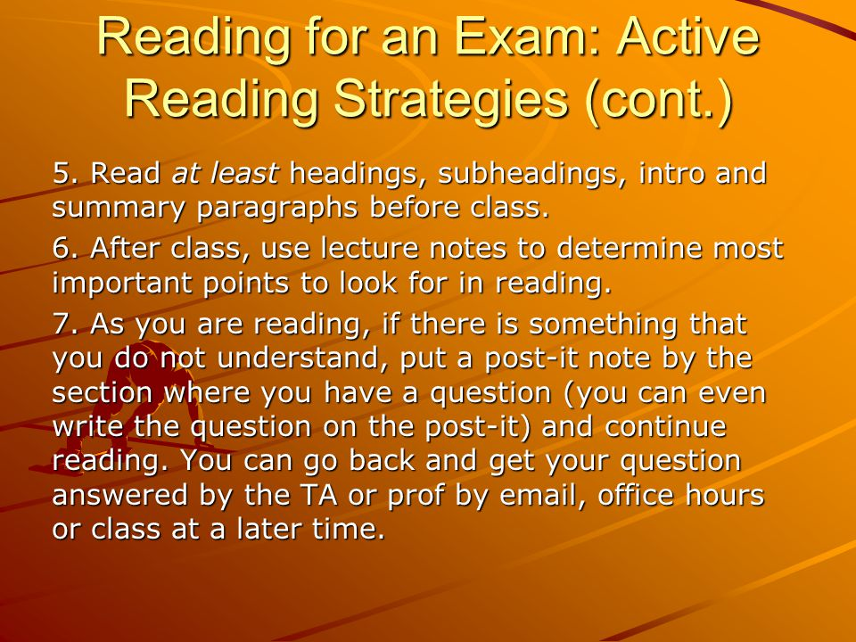 Reading for an Exam: Active Reading Strategies (cont.) 5. Read at least headings, subheadings, intro and summary paragraphs before class. 6. After cla