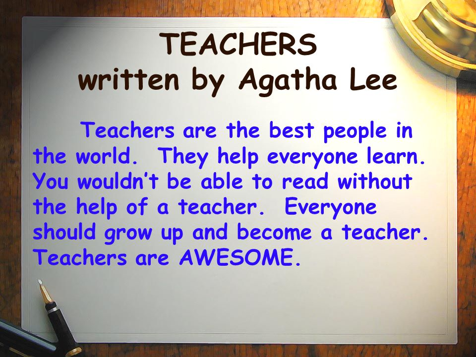 TEACHERS written by Agatha Lee Teachers are the best people in the world. They help everyone learn. You wouldn't be able to read without the help of a