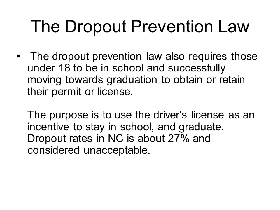 The Dropout Prevention Law The dropout prevention law also requires those under 18 to be in school and successfully moving towards graduation to obtain or retain their permit or license.