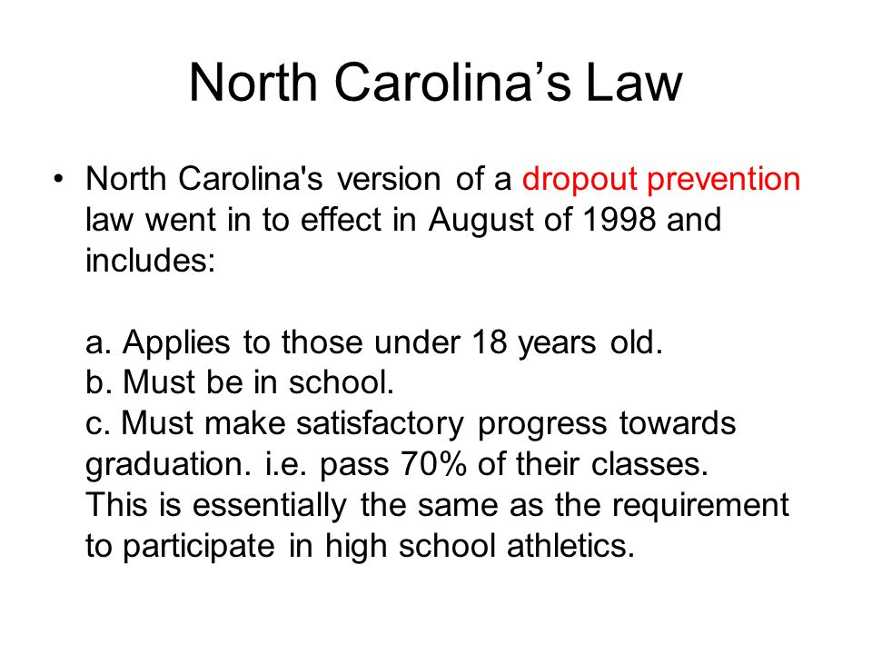 North Carolina's Law North Carolina s version of a dropout prevention law went in to effect in August of 1998 and includes: a.