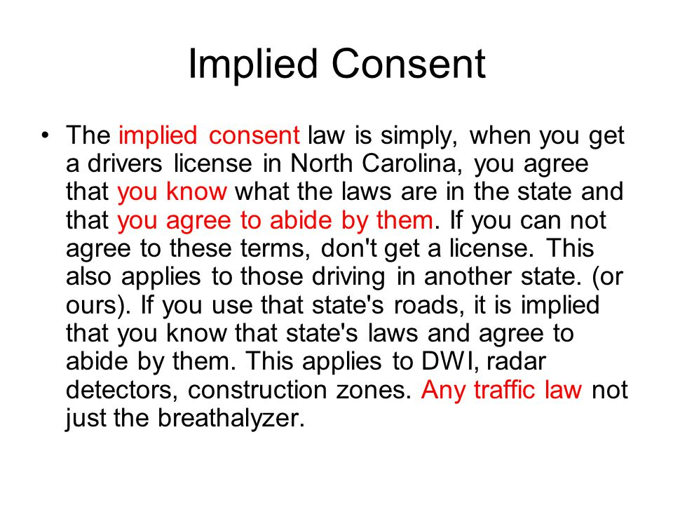Implied Consent The implied consent law is simply, when you get a drivers license in North Carolina, you agree that you know what the laws are in the state and that you agree to abide by them.