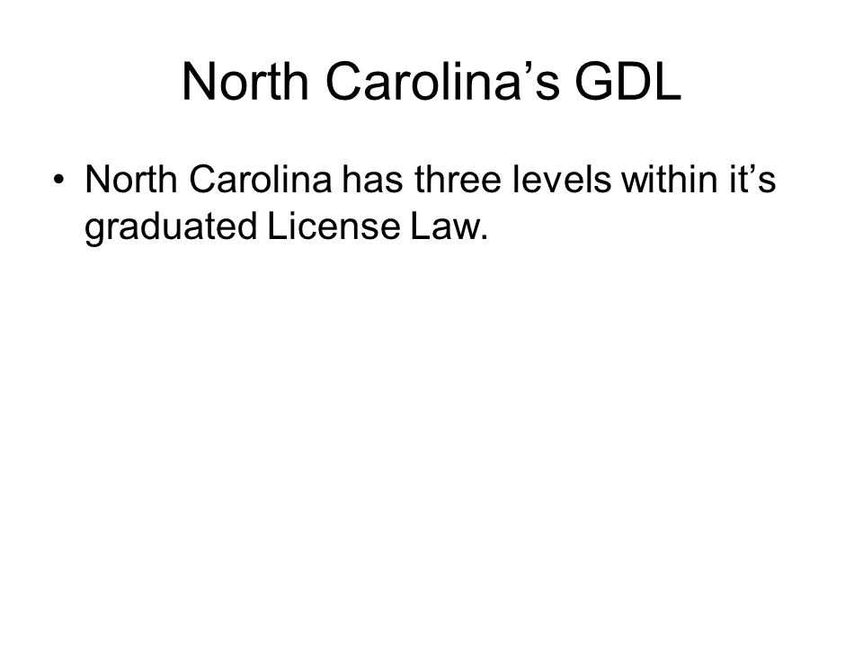 North Carolina's GDL North Carolina has three levels within it's graduated License Law.