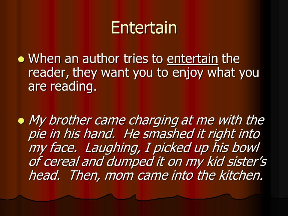 Entertain When an author tries to entertain the reader, they want you to enjoy what you are reading.