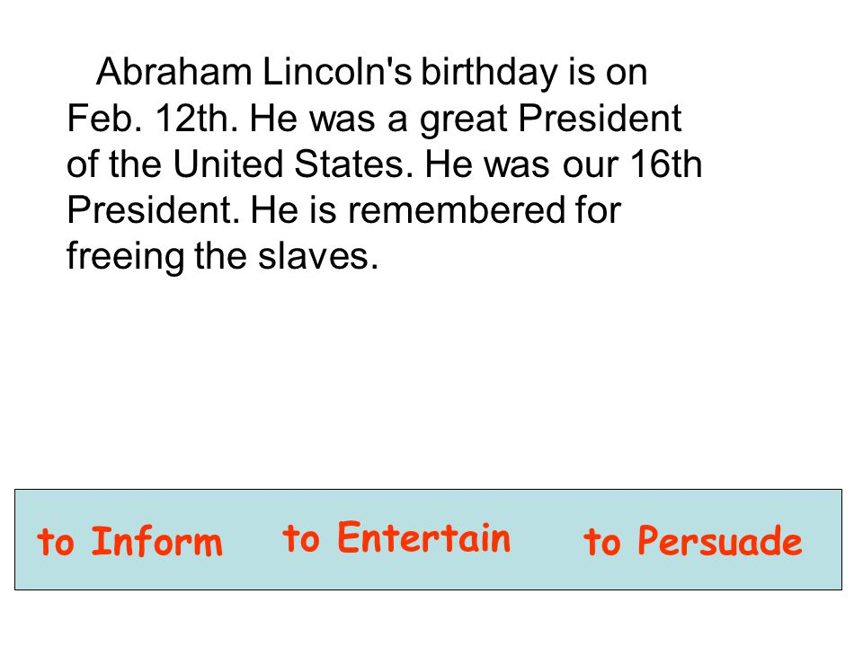 Abraham Lincoln's birthday is on Feb. 12th. He was a great President of the United States. He was our 16th President. He is remembered for freeing the