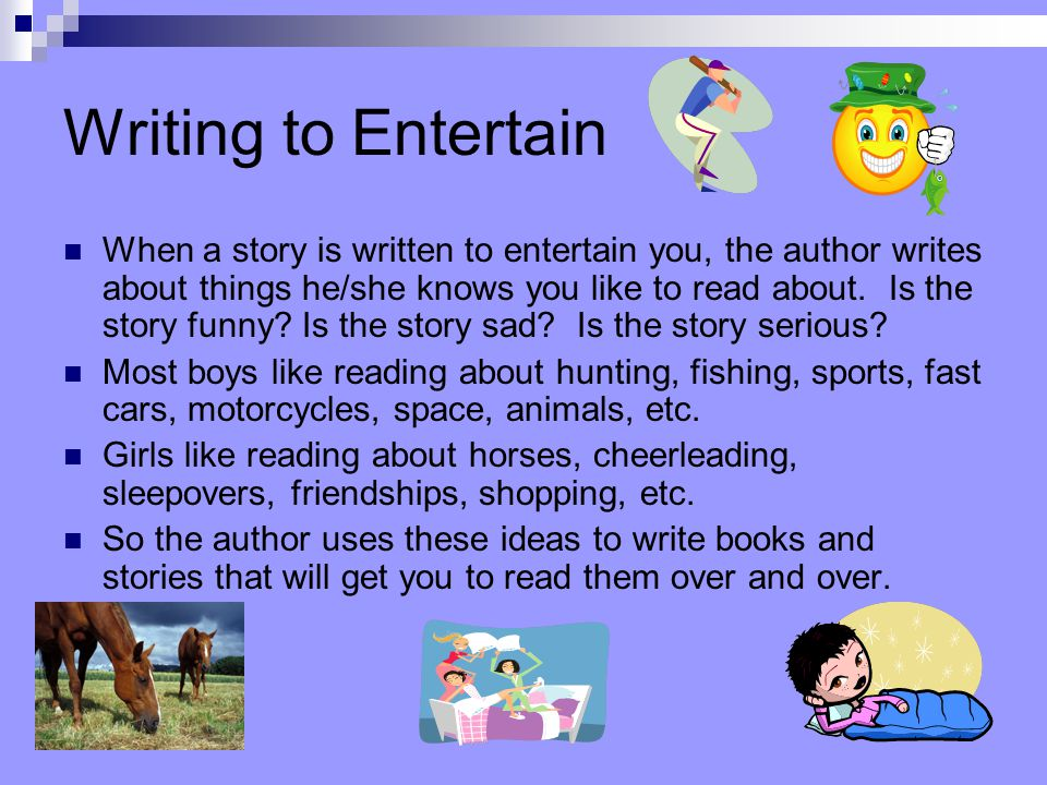 Writing to Entertain When a story is written to entertain you, the author writes about things he/she knows you like to read about.