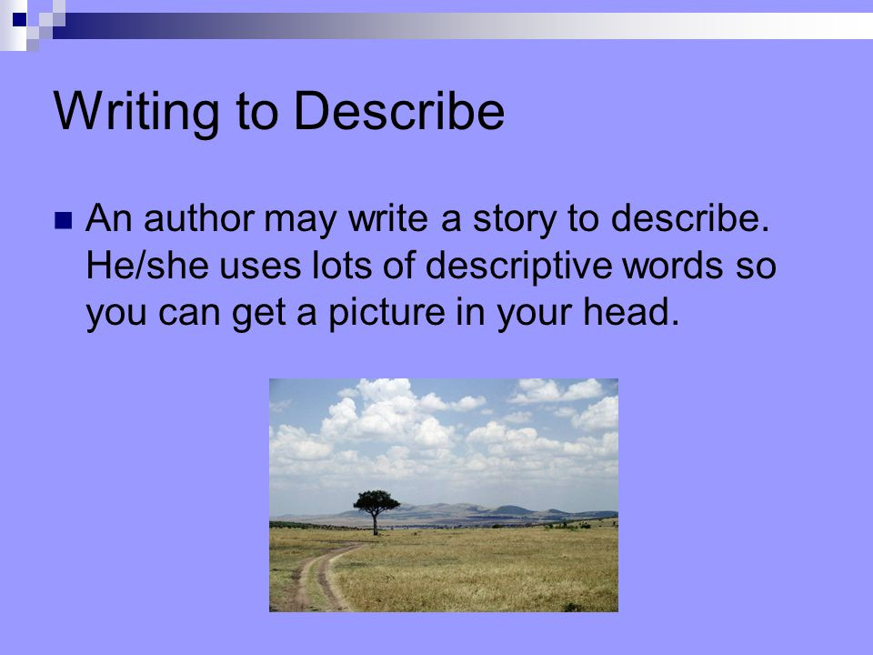 Writing to Describe An author may write a story to describe.