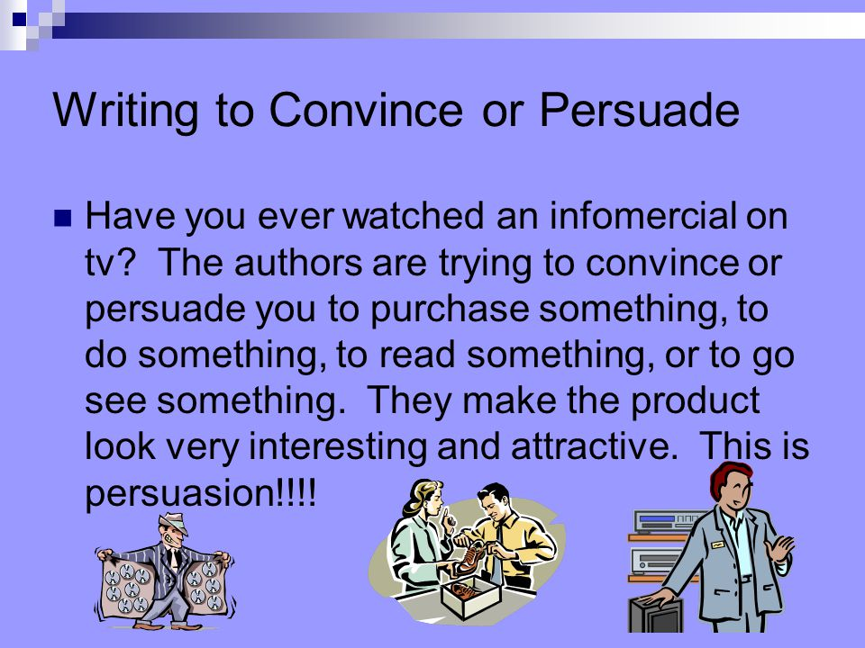 Writing to Convince or Persuade Have you ever watched an infomercial on tv.