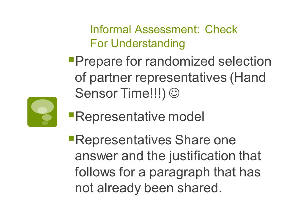 Informal Assessment: Check For Understanding  Prepare for randomized selection of partner representatives (Hand Sensor Time!!!)  Representative model  Representatives Share one answer and the justification that follows for a paragraph that has not already been shared.