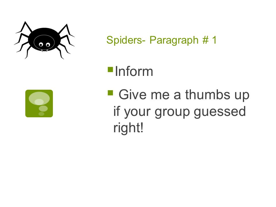 Spiders- Paragraph # 1  Inform  Give me a thumbs up if your group guessed right!