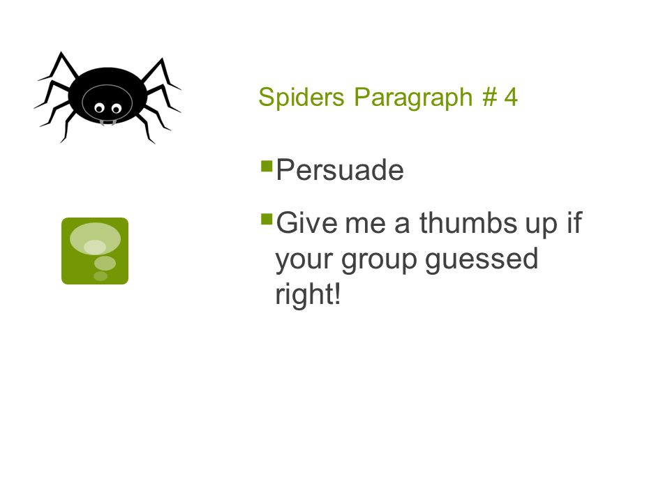 Spiders Paragraph # 4  Persuade  Give me a thumbs up if your group guessed right!