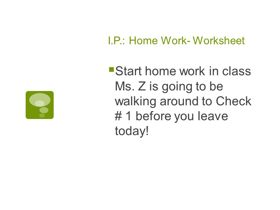 I.P.: Home Work- Worksheet  Start home work in class Ms.