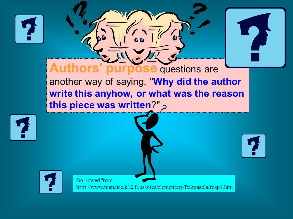 Authors purpose questions are another way of saying, Why did the author write this anyhow, or what was the reason this piece was written Borrowed from: http://www.manatee.k12.fl.us/sites/elementary/Palmasola/rcap1.htm