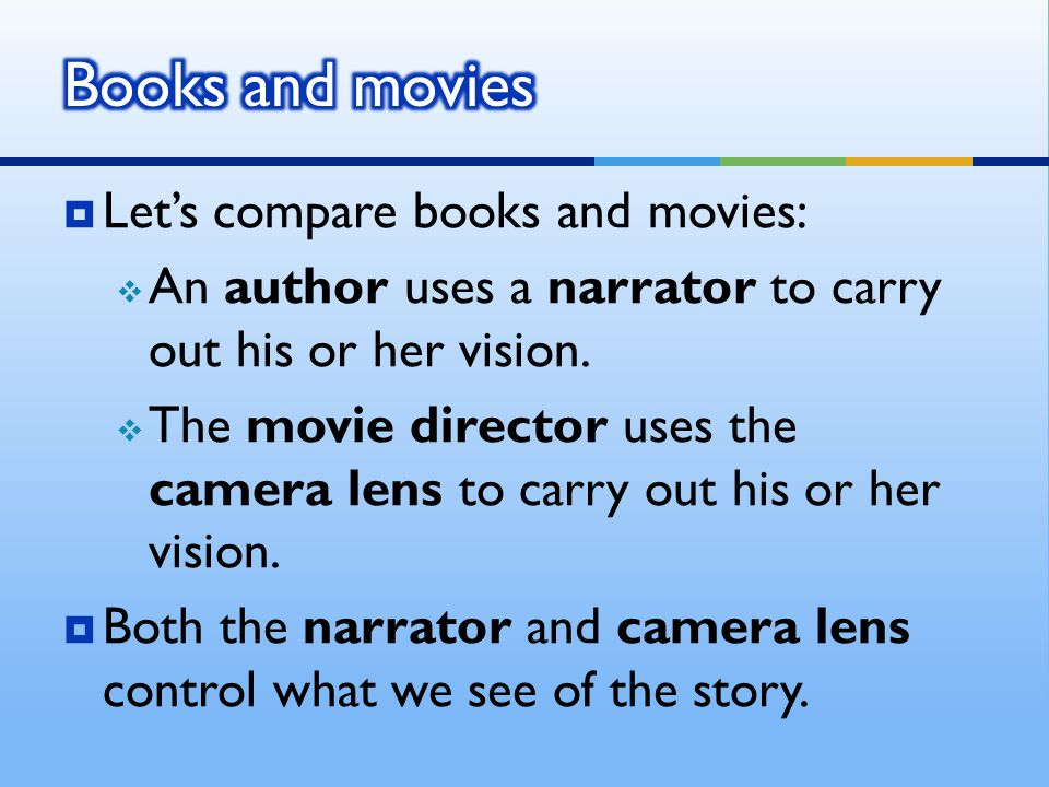  Let's compare books and movies:  An author uses a narrator to carry out his or her vision.