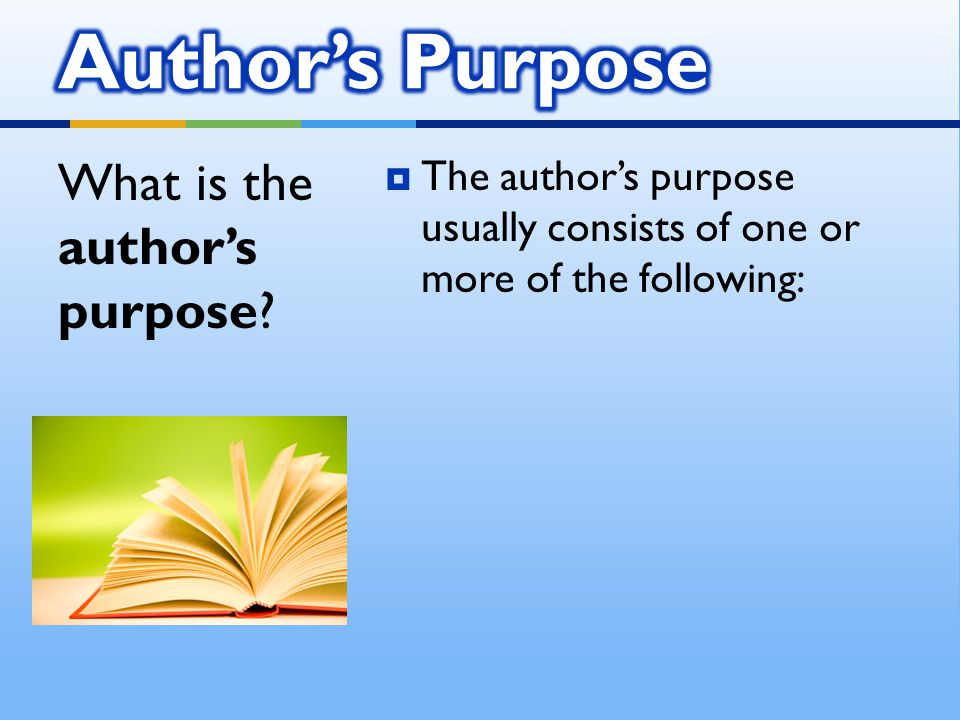  The author's purpose usually consists of one or more of the following: What is the author's purpose