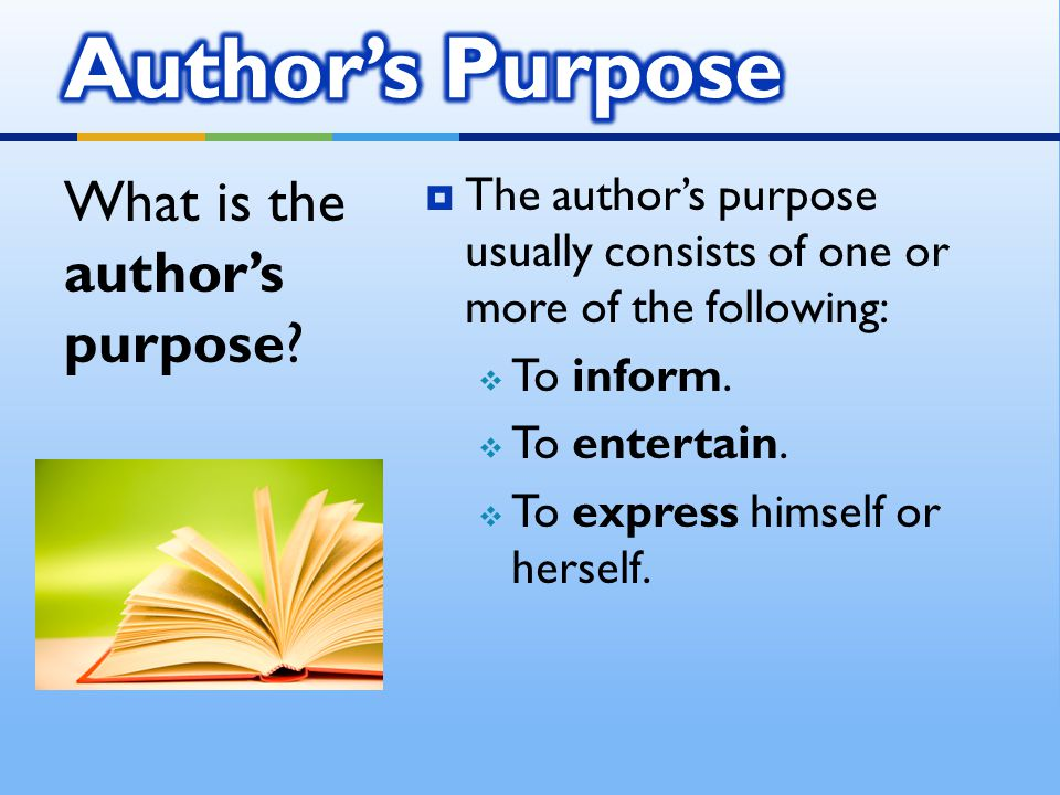  The author's purpose usually consists of one or more of the following:  To inform.