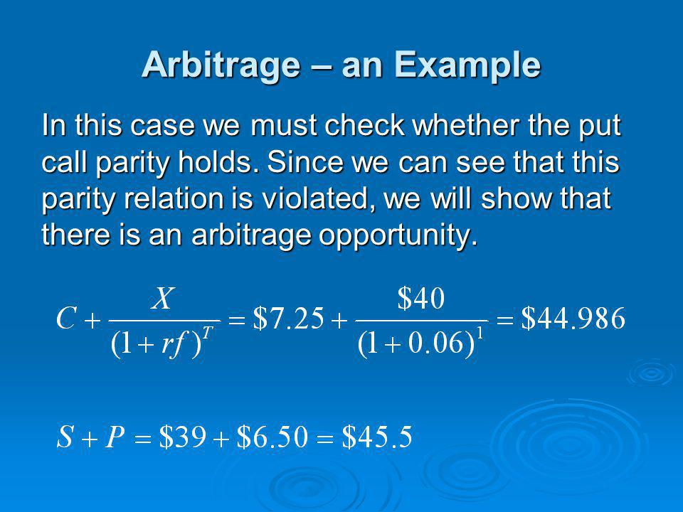 Arbitrage – an Example In this case we must check whether the put call parity holds. Since we can see that this parity relation is violated, we will s