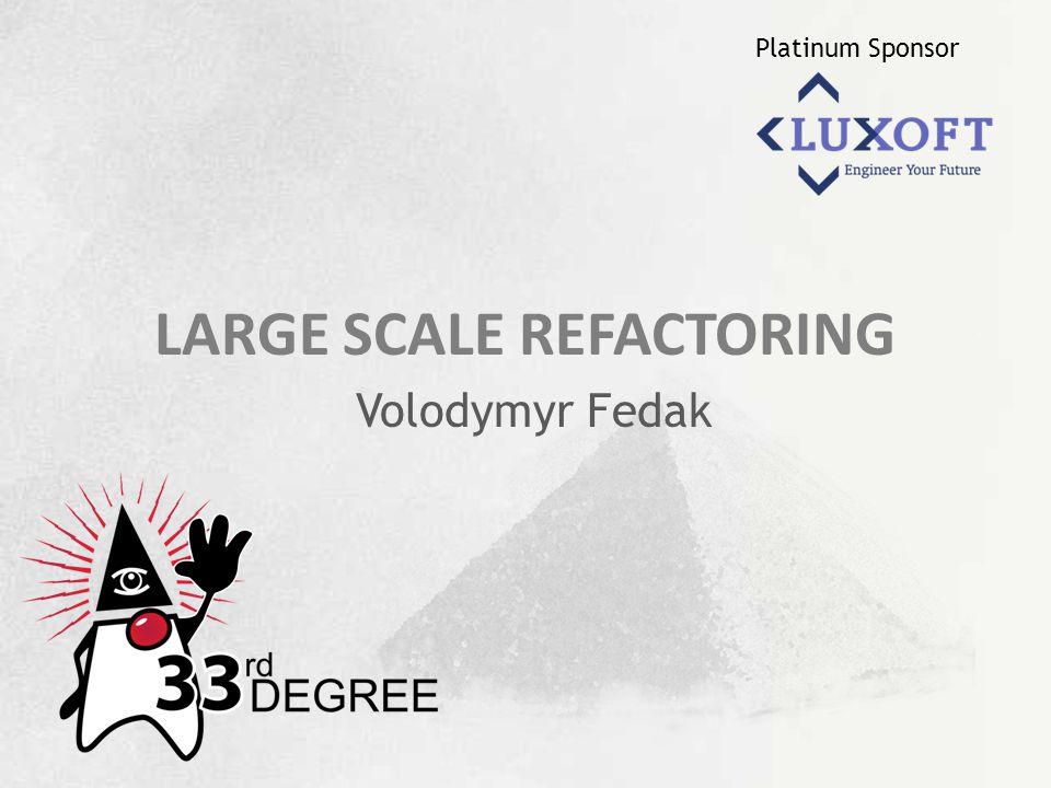 Platinum Sponsor LARGE SCALE REFACTORING Volodymyr Fedak
