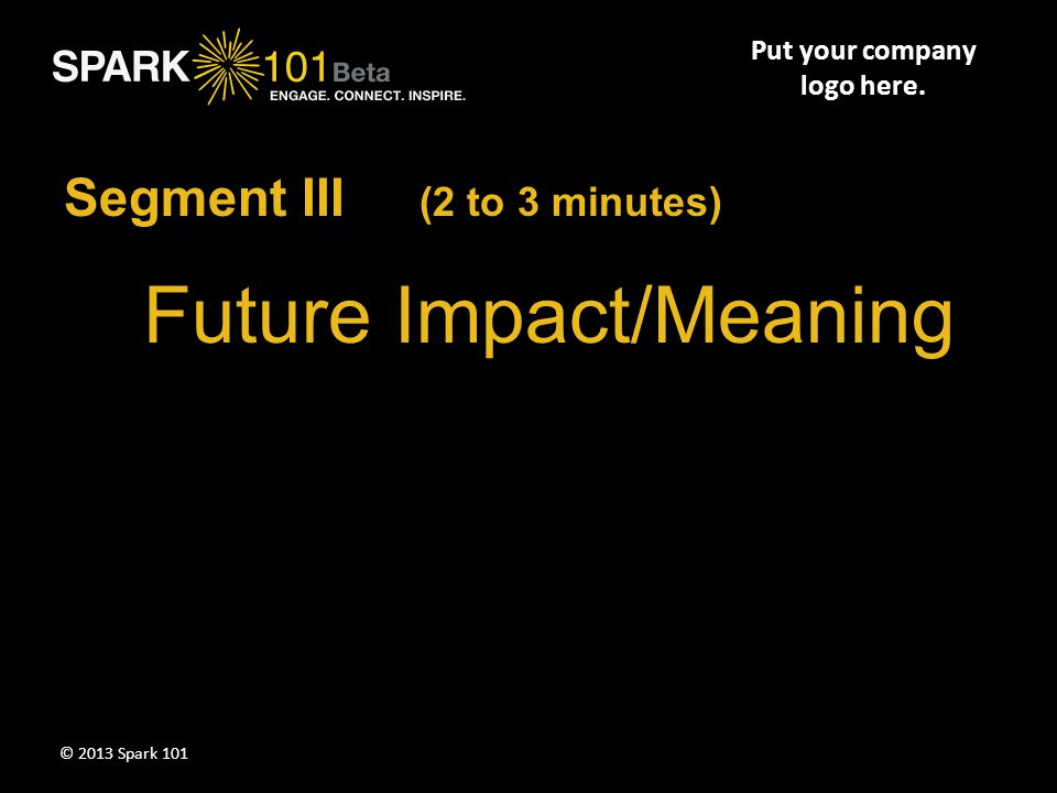 Future Impact/Meaning Segment III (2 to 3 minutes) Put your company logo here. © 2013 Spark 101