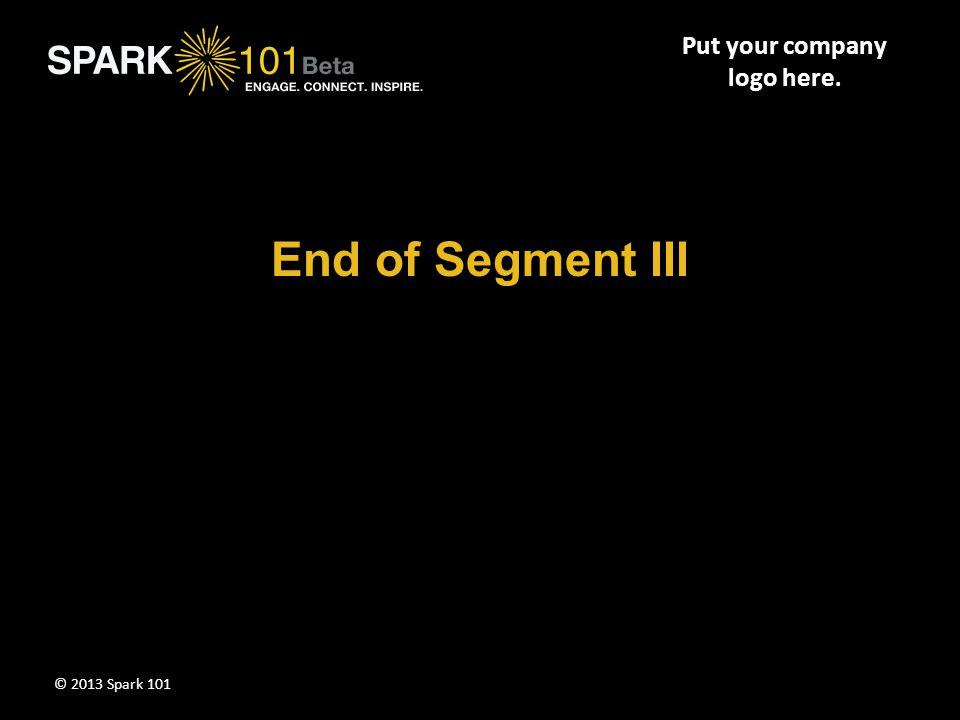 Put your company logo here. End of Segment III © 2013 Spark 101