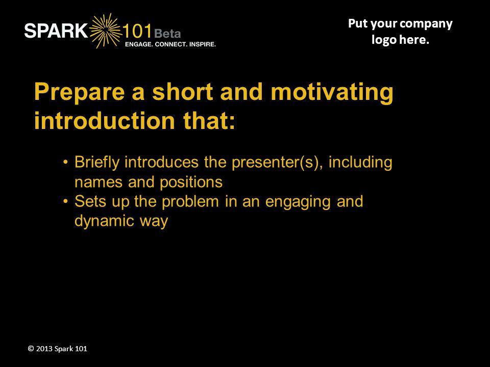 Problem/Motivation Segment I (2 to 5 minutes) Put your company logo here. © 2013 Spark 101