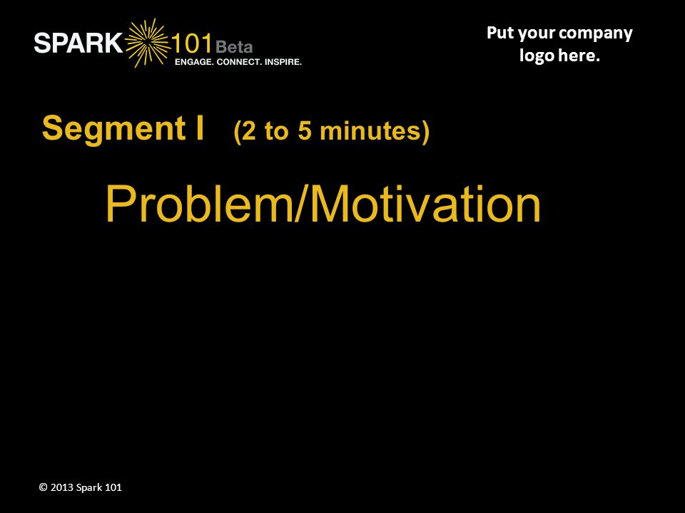Put your company logo here. Summarize key points of Segment III here. © 2013 Spark 101