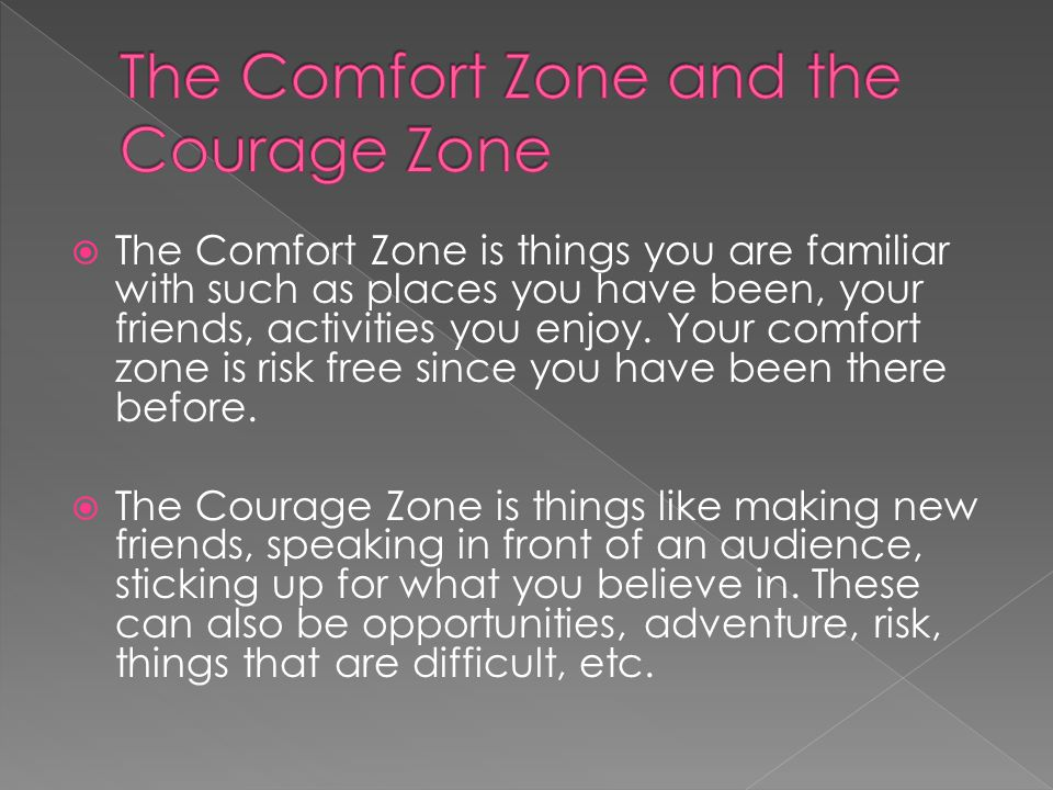  The Comfort Zone is things you are familiar with such as places you have been, your friends, activities you enjoy.