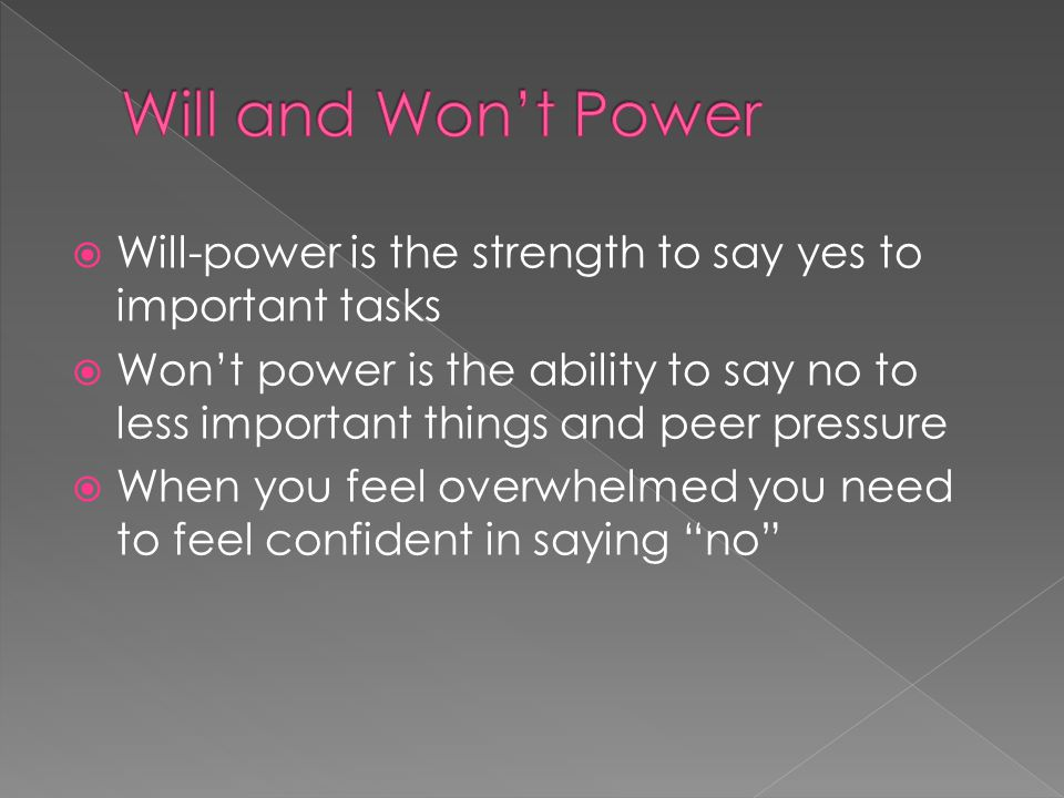  Will-power is the strength to say yes to important tasks  Won't power is the ability to say no to less important things and peer pressure  When you feel overwhelmed you need to feel confident in saying no