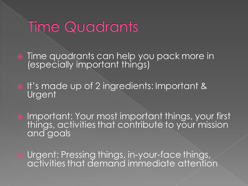  Time quadrants can help you pack more in (especially important things)  It's made up of 2 ingredients: Important & Urgent  Important: Your most important things, your first things, activities that contribute to your mission and goals  Urgent: Pressing things, in-your-face things, activities that demand immediate attention