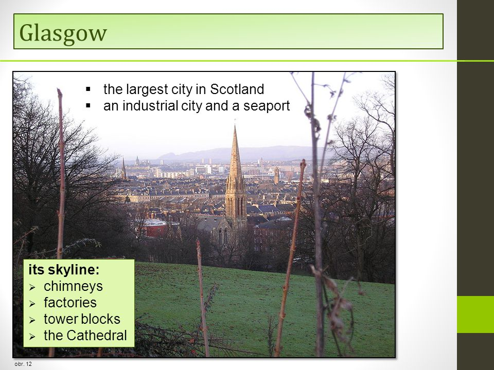 Glasgow obr. 12 its skyline:  chimneys  factories  tower blocks  the Cathedral  the largest city in Scotland  an industrial city and a seaport