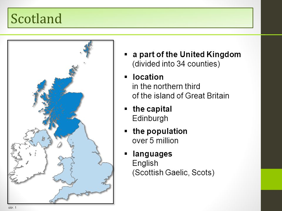 Scotland obr. 1  a part of the United Kingdom (divided into 34 counties)  location in the northern third of the island of Great Britain  the capita