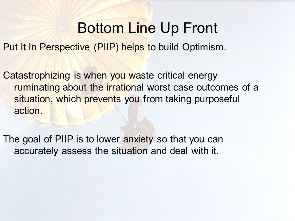 Bottom Line Up Front 5 Put It In Perspective (PIIP) helps to build Optimism.