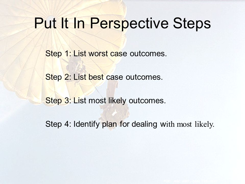 Put It In Perspective Steps 8 Step 1: List worst case outcomes.
