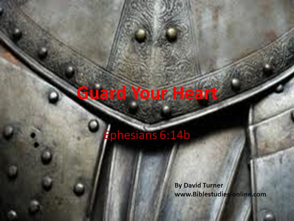 Guard Your Heart Ephesians 6:14b By David Turner www.Biblestudies-online.com