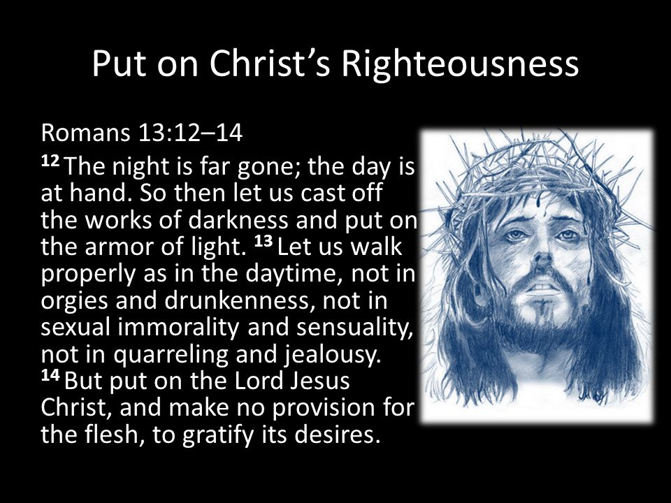 Put on Christ's Righteousness Romans 13:12–14 12 The night is far gone; the day is at hand. So then let us cast off the works of darkness and put on t