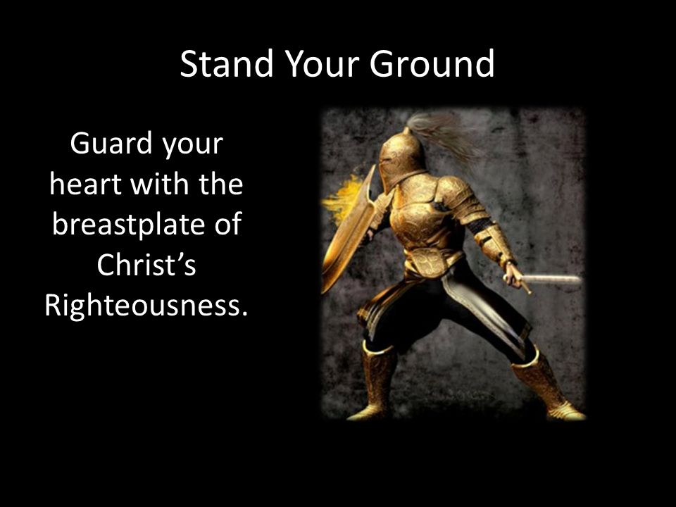 Stand Your Ground Guard your heart with the breastplate of Christ's Righteousness.