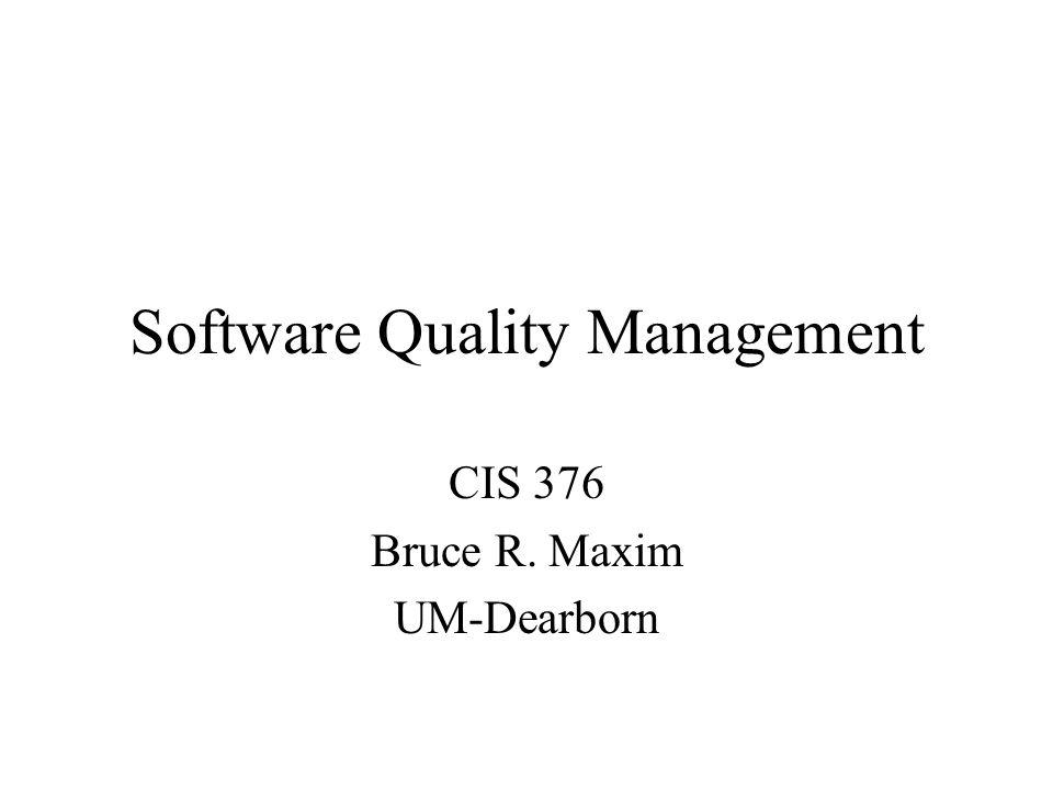 Software Quality Management CIS 376 Bruce R. Maxim UM-Dearborn