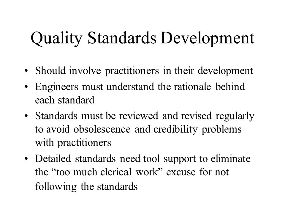 Quality Standards Development Should involve practitioners in their development Engineers must understand the rationale behind each standard Standards
