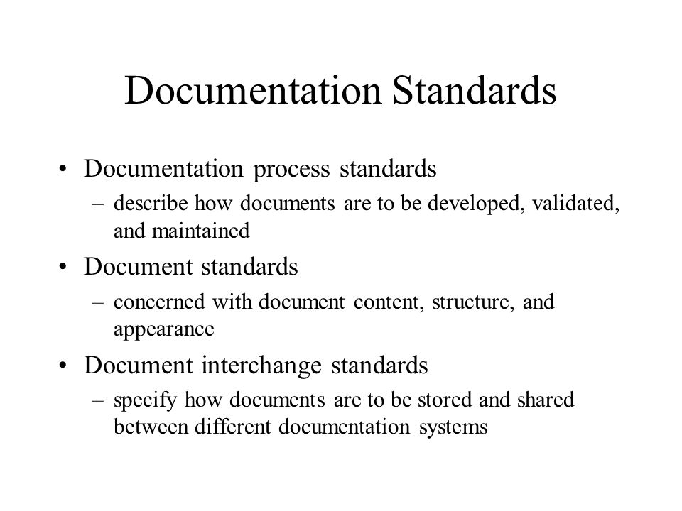 Documentation Standards Documentation process standards –describe how documents are to be developed, validated, and maintained Document standards –con