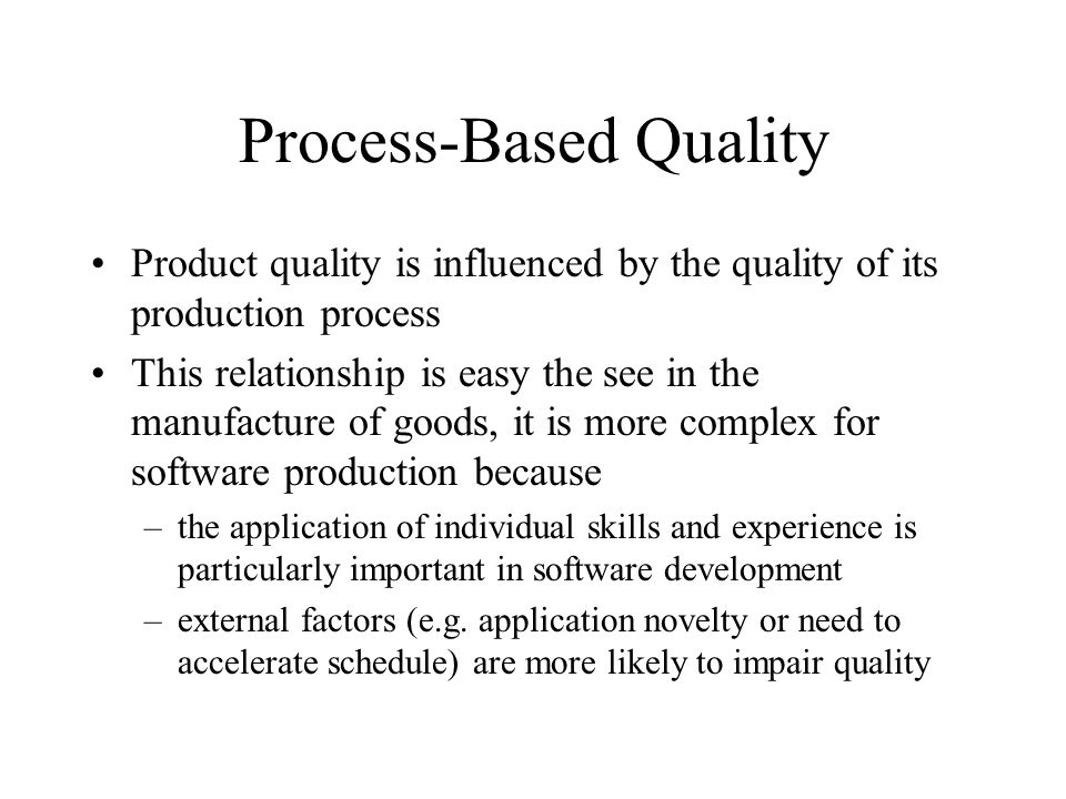 Process-Based Quality Product quality is influenced by the quality of its production process This relationship is easy the see in the manufacture of g