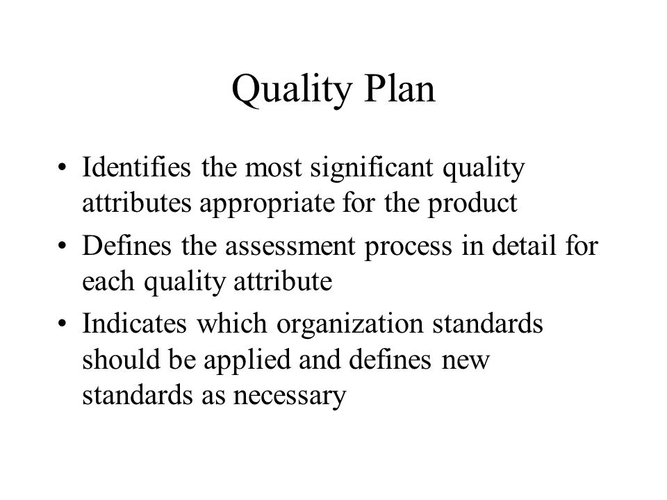 Quality Plan Identifies the most significant quality attributes appropriate for the product Defines the assessment process in detail for each quality