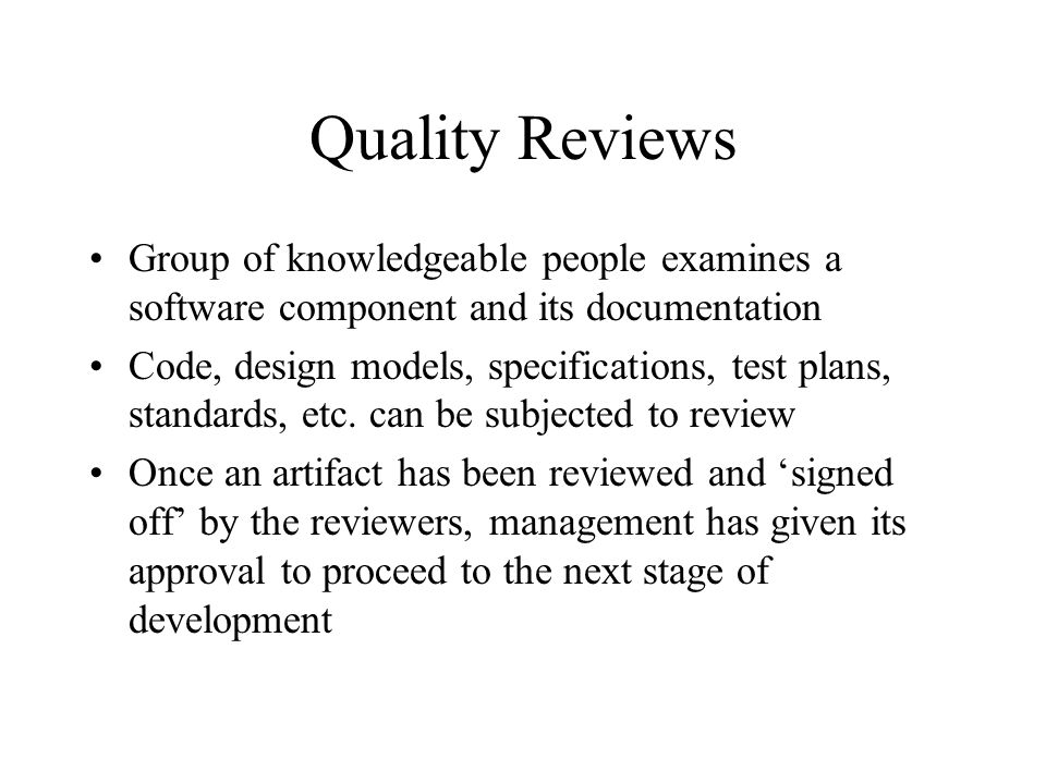 Quality Reviews Group of knowledgeable people examines a software component and its documentation Code, design models, specifications, test plans, sta