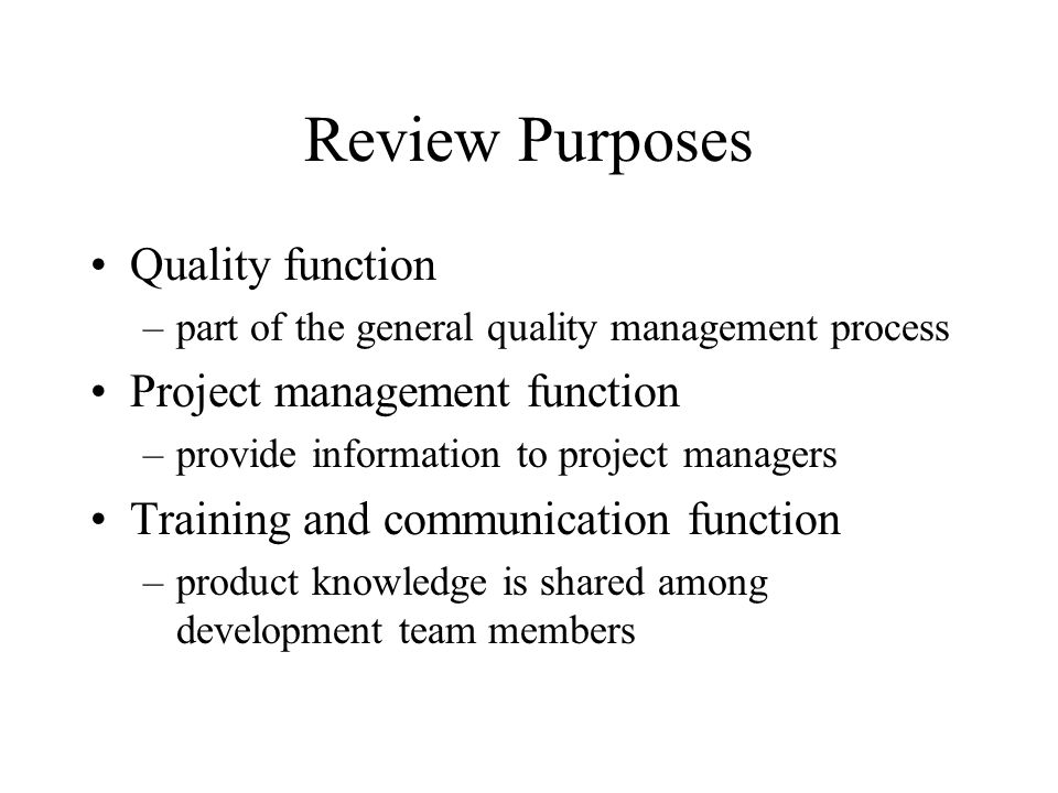 Review Purposes Quality function –part of the general quality management process Project management function –provide information to project managers